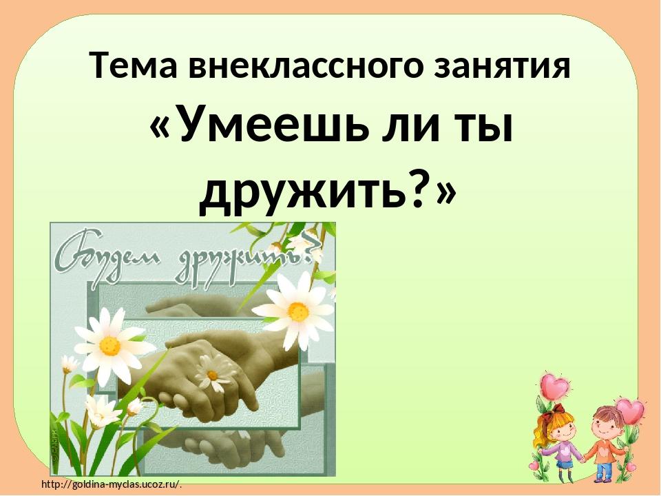 Тема внеклассного занятия «Умеешь ли ты дружить?» http://goldina-myclas.ucoz....