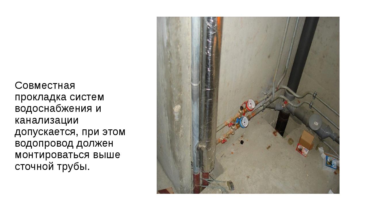 Совместная прокладка систем водоснабжения и канализации допускается, при это...