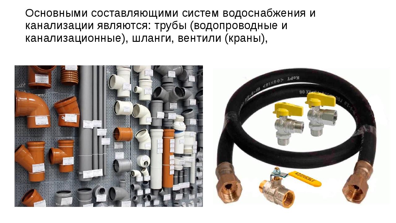 Основными составляющими систем водоснабжения и канализации являются: трубы (в...