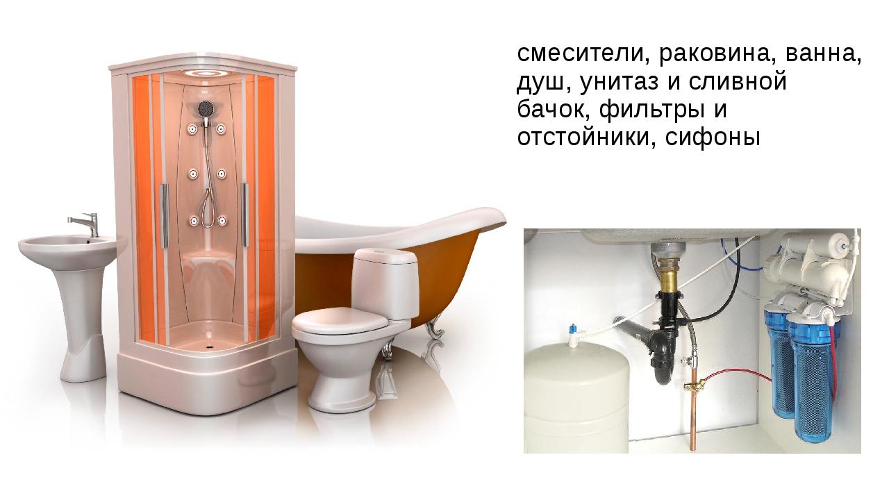 смесители, раковина, ванна, душ, унитаз и сливной бачок, фильтры и отстойники...