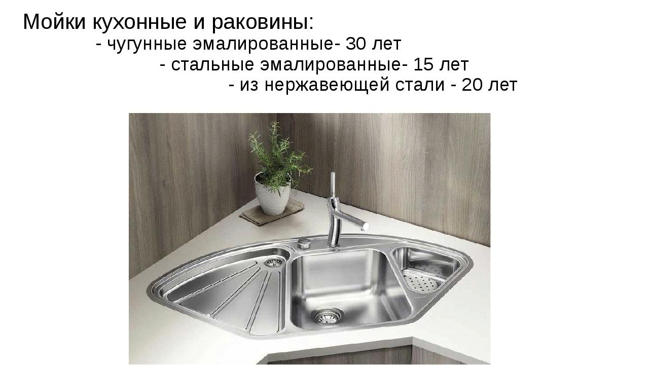 Мойки кухонные и раковины: - чугунные эмалированные- 30 лет - стальные эмалир...