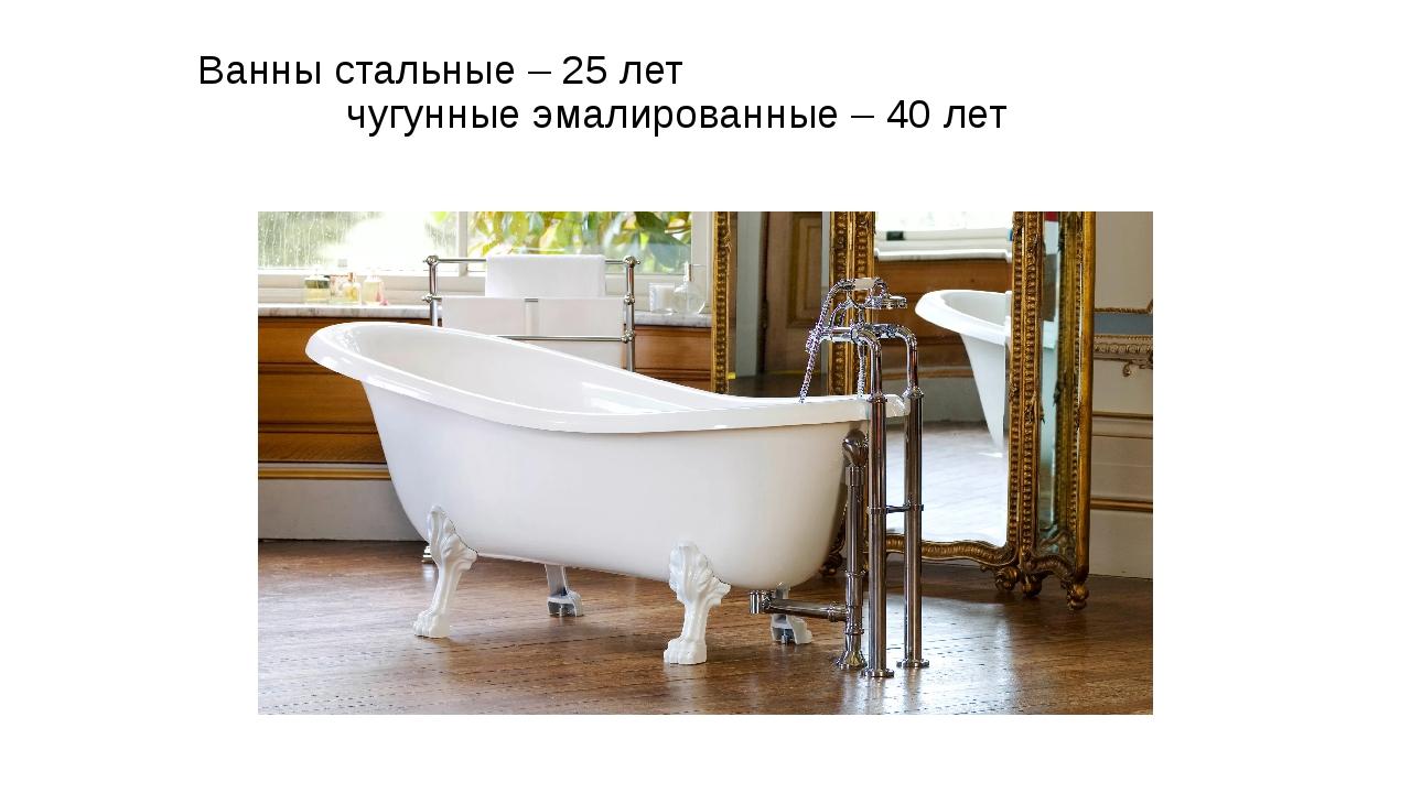 Ванны стальные – 25 лет чугунные эмалированные – 40 лет
