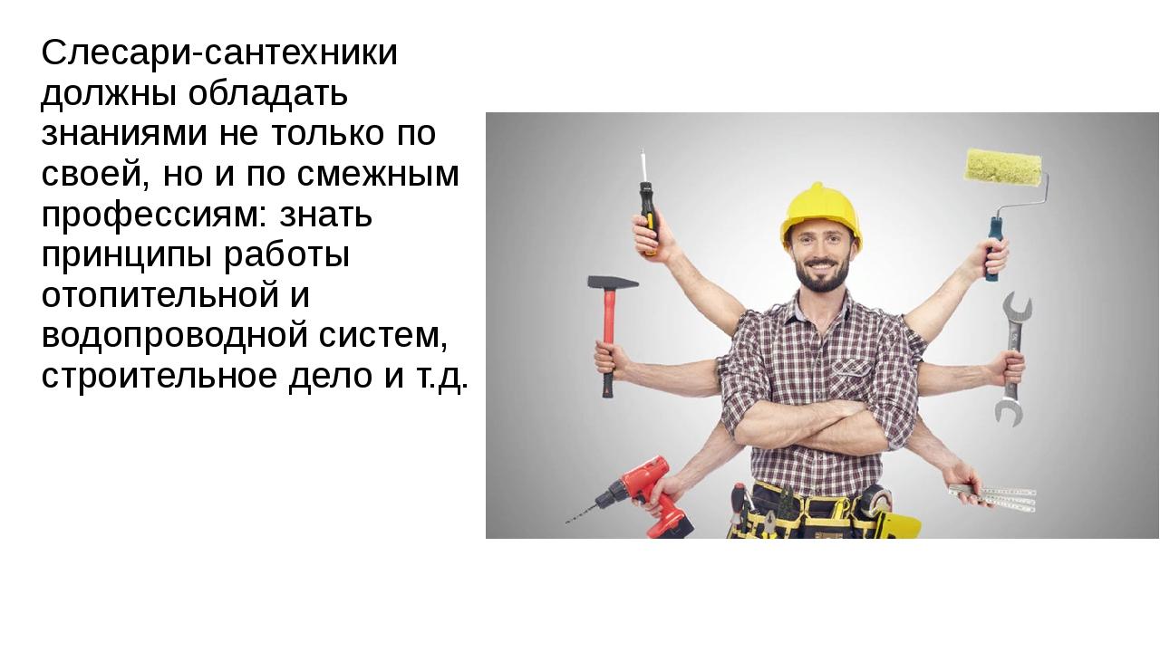 Слесари-сантехники должны обладать знаниями не только по своей, но и по смежн...
