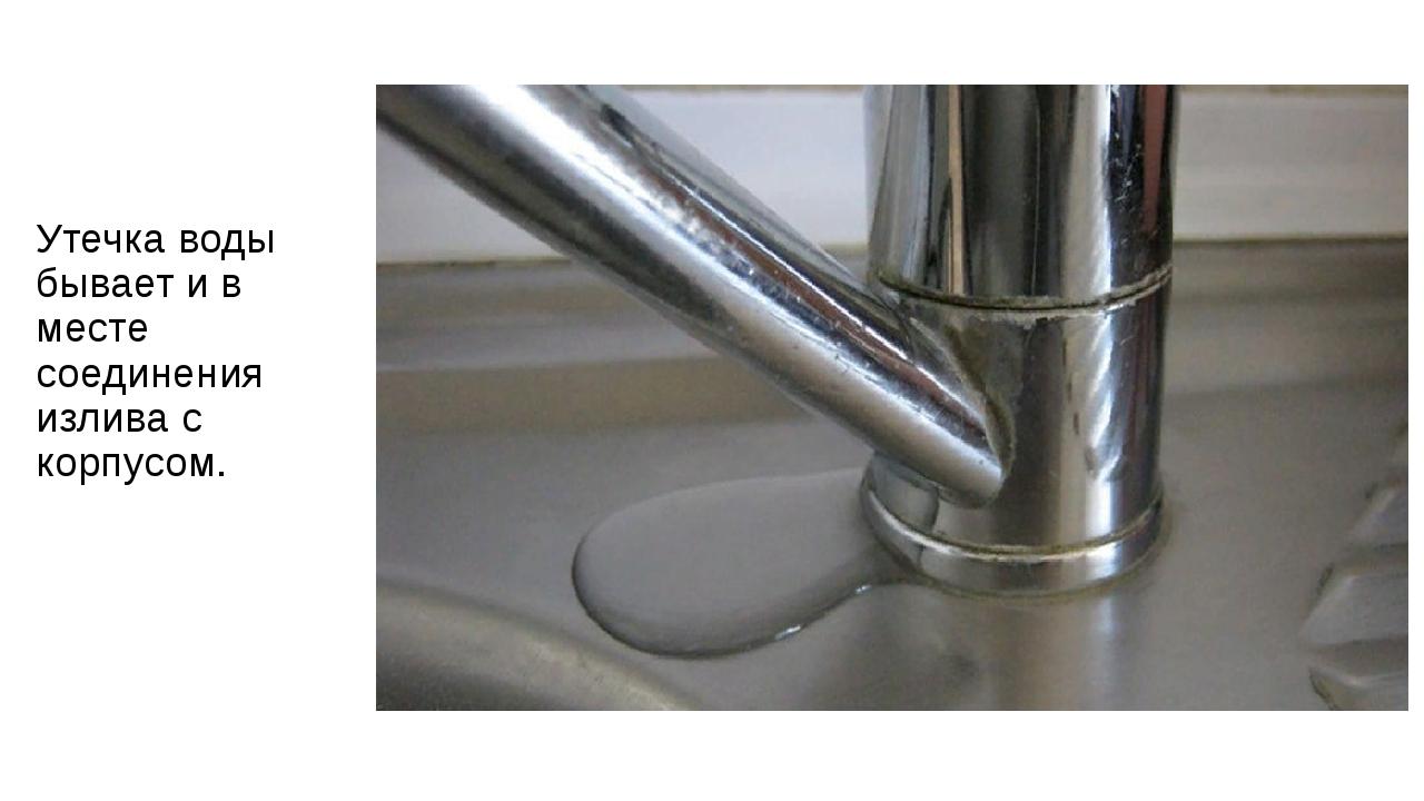 Утечка воды бывает и в месте соединения излива с корпусом.