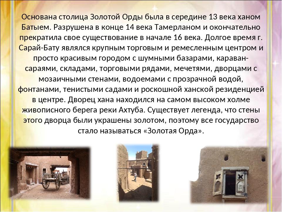 Основана столица Золотой Орды была в середине 13 века ханом Батыем. Разрушена...