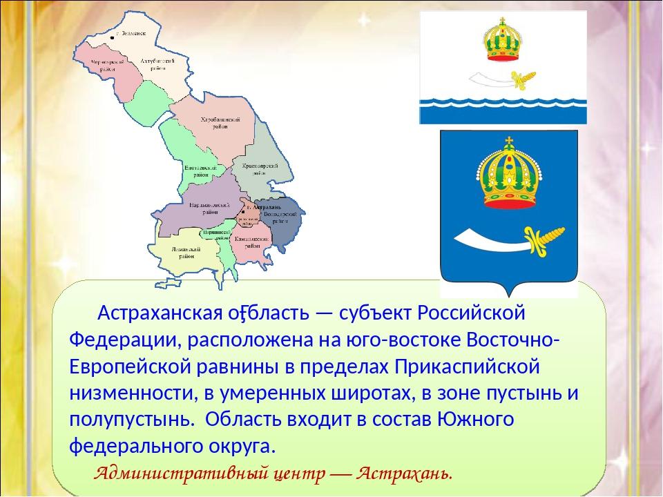 Астраханская о́бласть — субъект Российской Федерации, расположена на юго-вос...