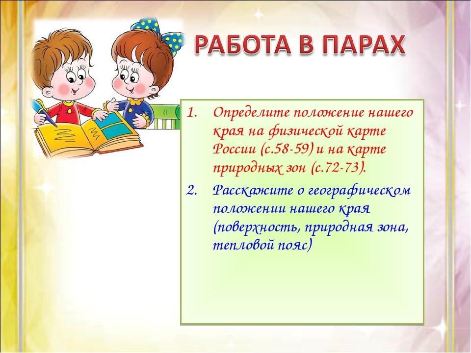 Определите положение нашего края на физической карте России (с.58-59) и на ка...