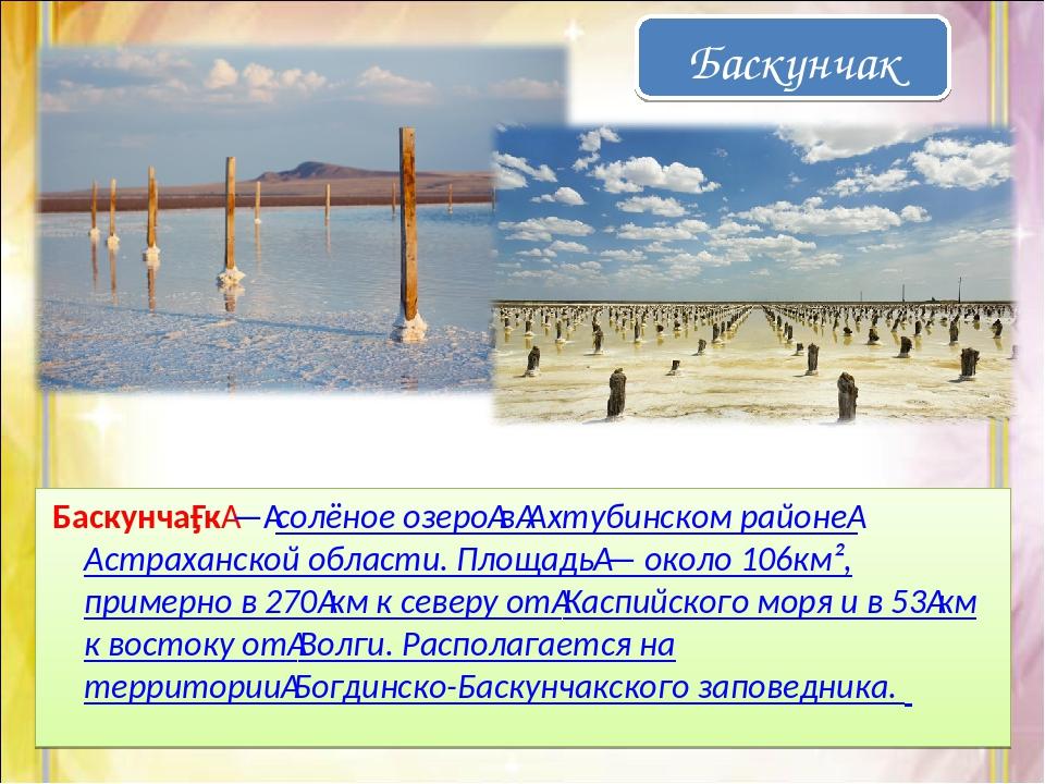 Баскунча́к—солёное озеровАхтубинском районеАстраханской области. Площад...