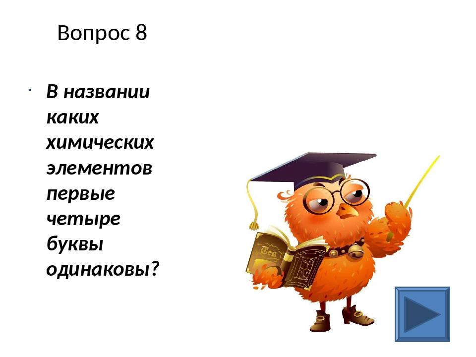 Вопрос 8 В названии каких химических элементов первые четыре буквы одинаковы?