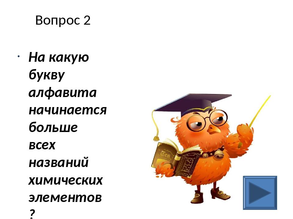 Вопрос 2 На какую букву алфавита начинается больше всех названий химических э...