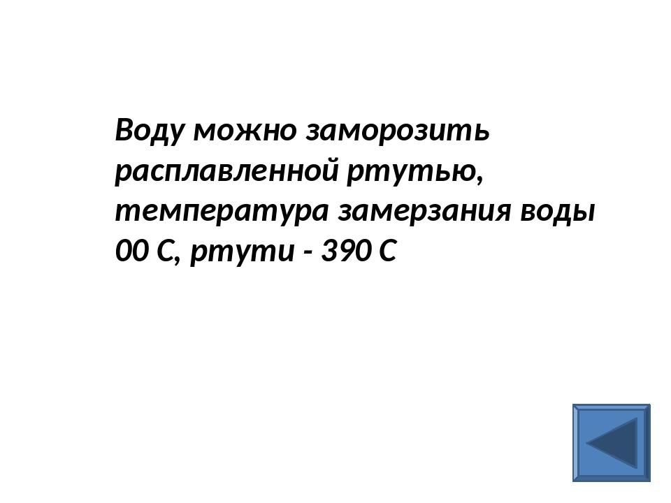 Воду можно заморозить расплавленной ртутью, температура замерзания воды 00 С...