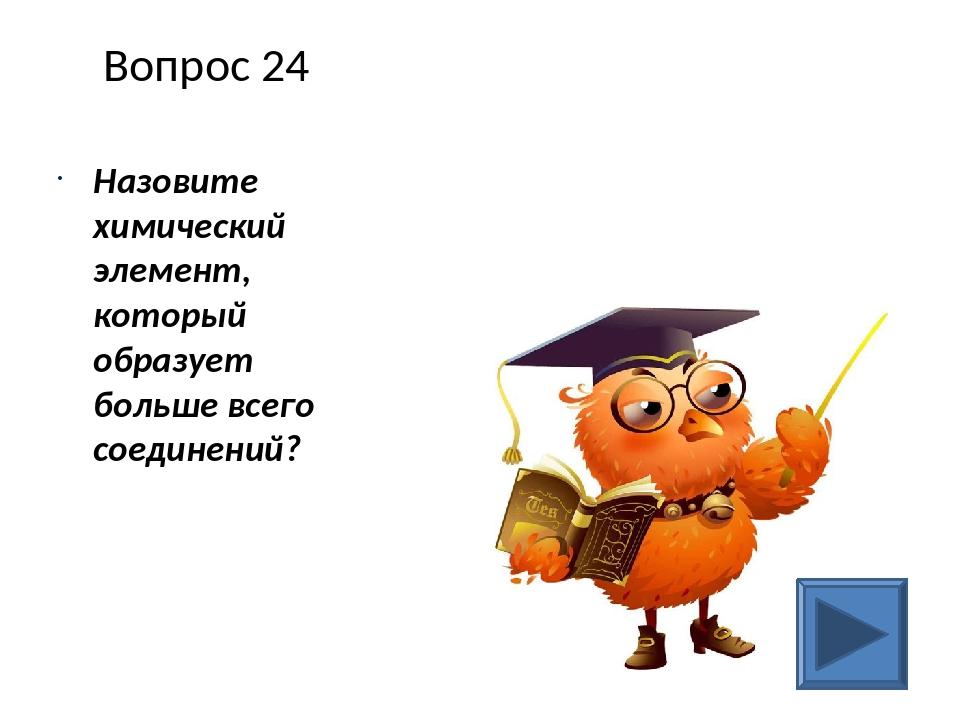 Вопрос 24 Назовите химический элемент, который образует больше всего соединен...