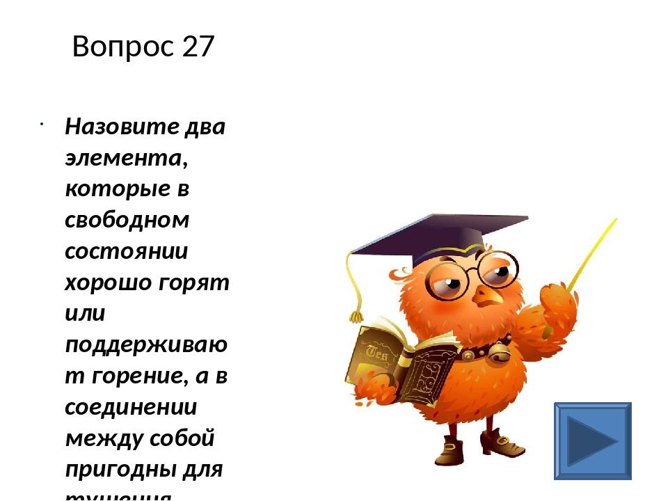 Вопрос 27 Назовите два элемента, которые в свободном состоянии хорошо горят и...