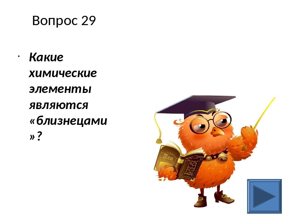 Вопрос 29 Какие химические элементы являются «близнецами»?