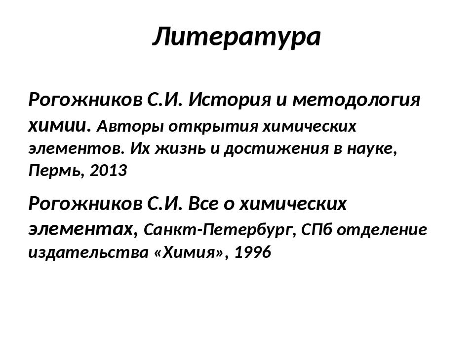 Литература Рогожников С.И. История и методология химии. Авторы открытия химич...