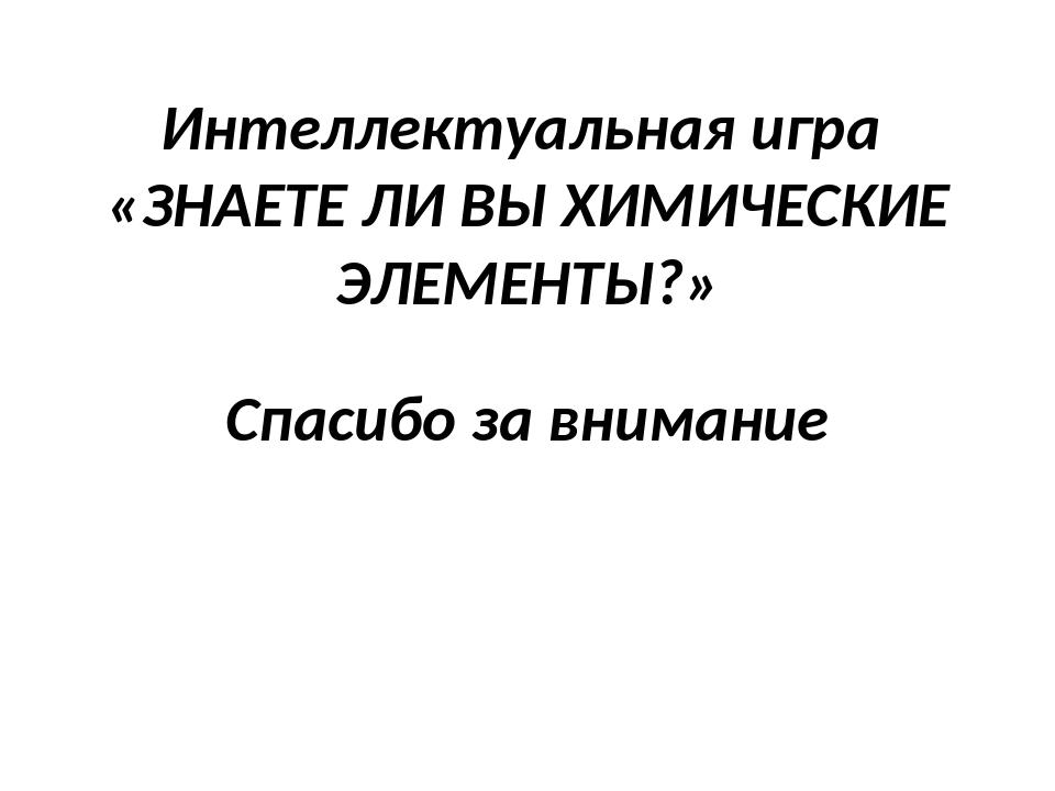 Интеллектуальная игра «ЗНАЕТЕ ЛИ ВЫ ХИМИЧЕСКИЕ ЭЛЕМЕНТЫ?» Спасибо за внимание