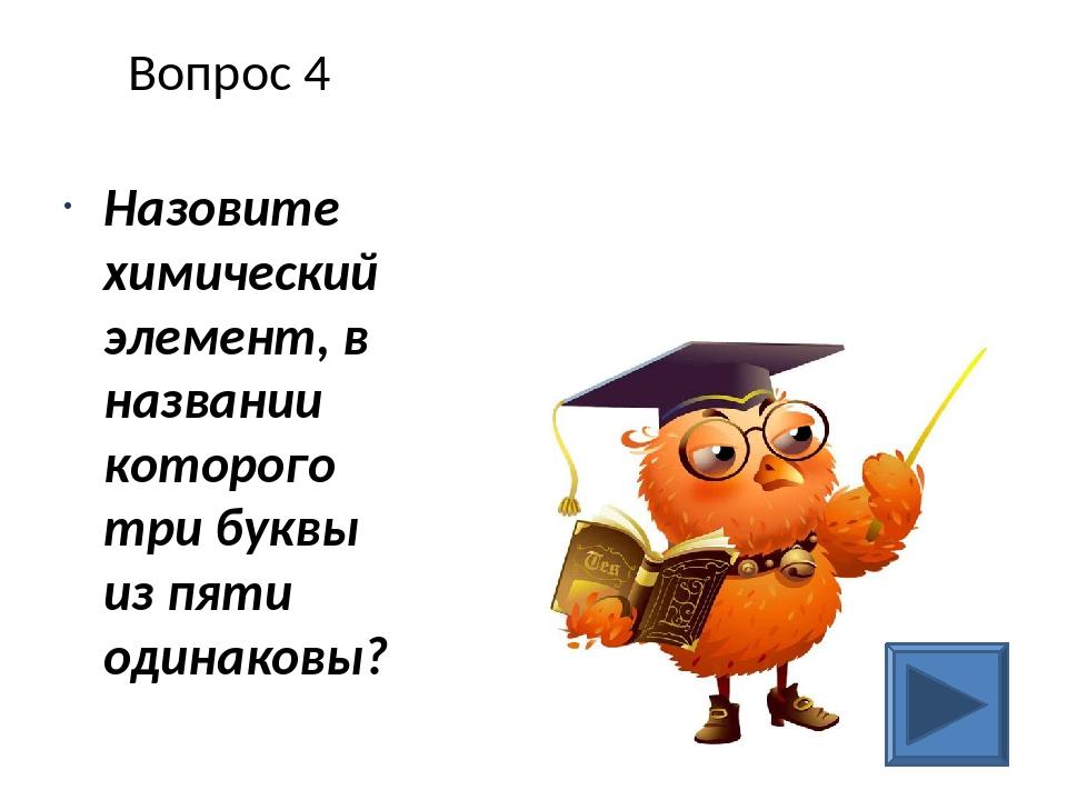 Вопрос 4 Назовите химический элемент, в названии которого три буквы из пяти о...