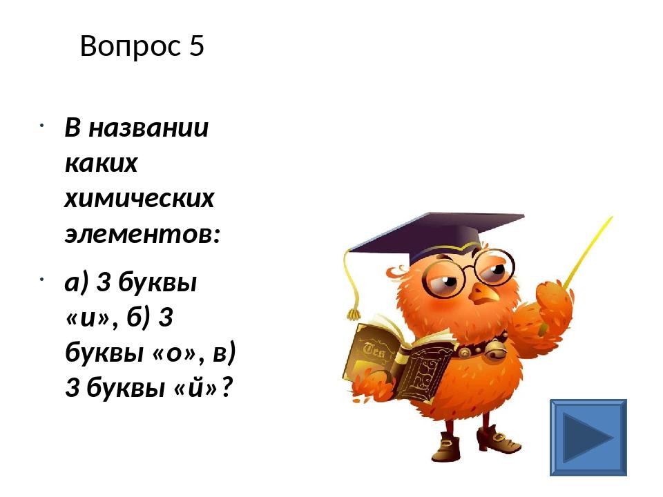 Вопрос 5 В названии каких химических элементов: а) 3 буквы «и», б) 3 буквы «о...