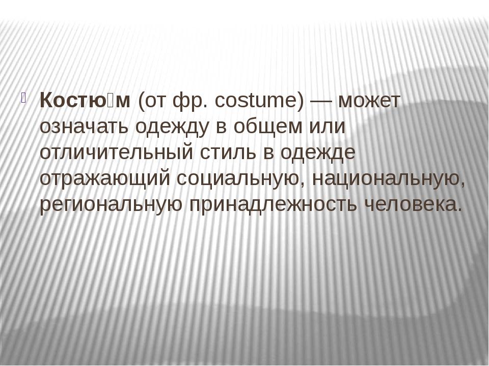 Костю́м (от фр. costume)— может означать одежду в общем или отличительный ст...