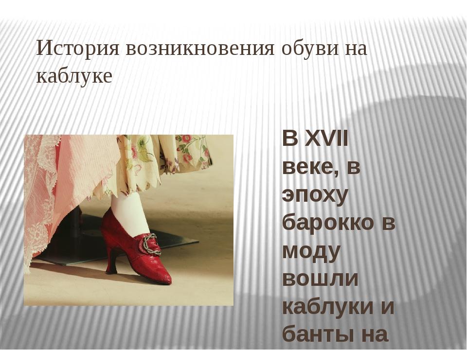История возникновения обуви на каблуке В XVII веке, в эпоху барокко в моду во...