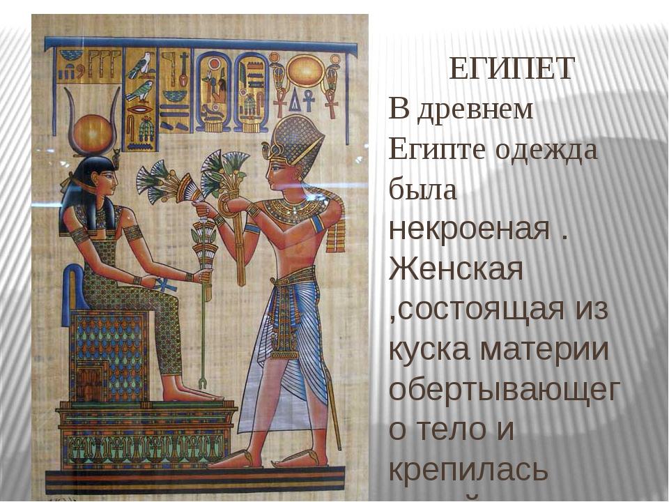 ЕГИПЕТ В древнем Египте одежда была некроеная . Женская ,состоящая из куска м...