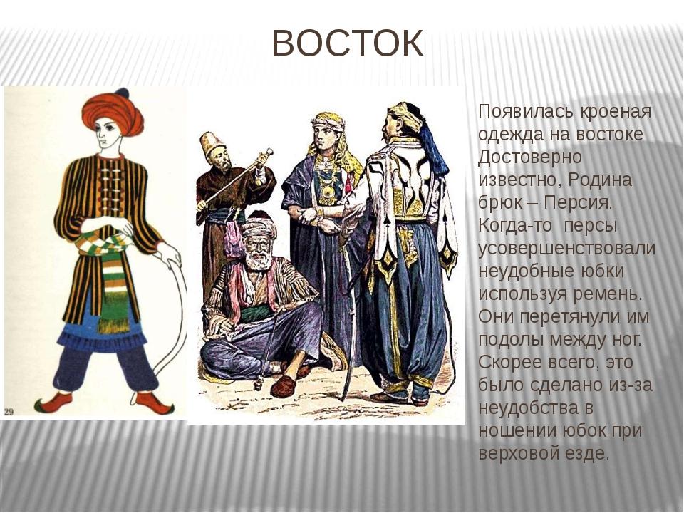 ВОСТОК Появилась кроеная одежда на востоке Достоверно известно, Родина брюк –...