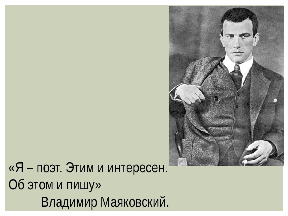«Я – поэт. Этим и интересен. Об этом и пишу» Владимир Маяковский.