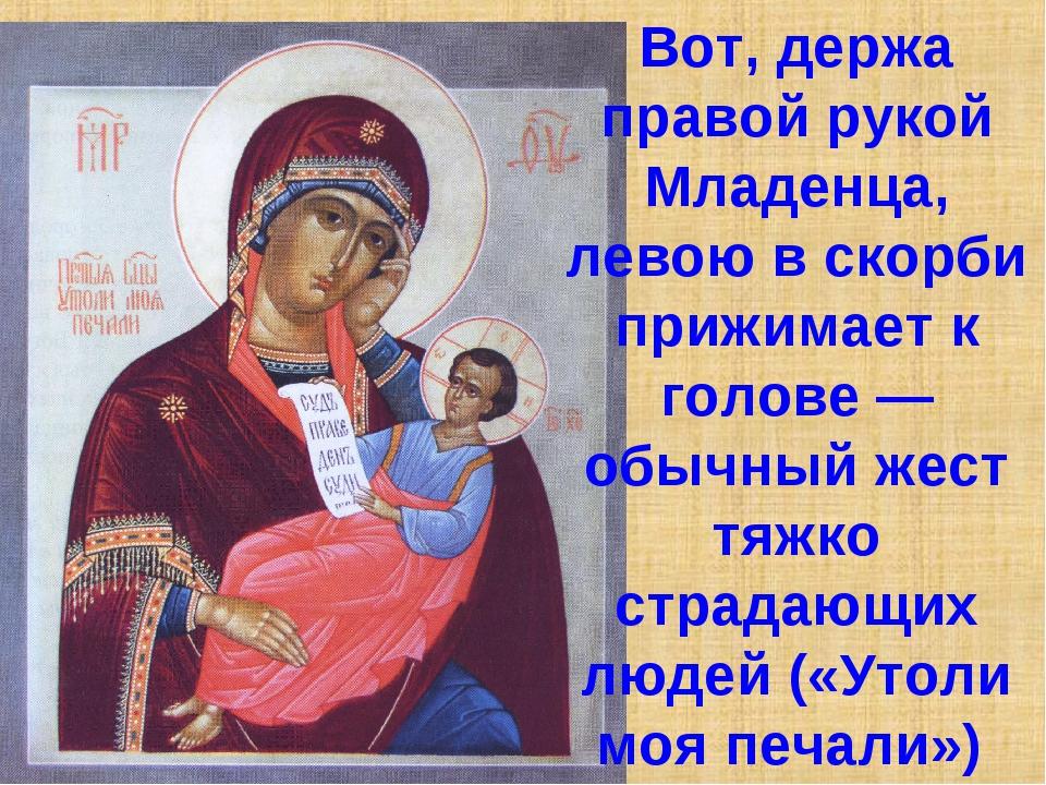Вот, держа правой рукой Младенца, левою в скорби прижимает к голове — обычный...