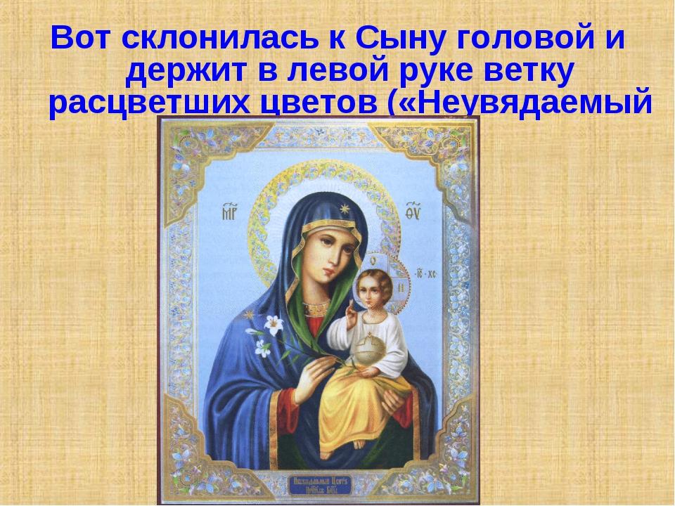 Вот склонилась к Сыну головой и держит в левой руке ветку расцветших цветов (...