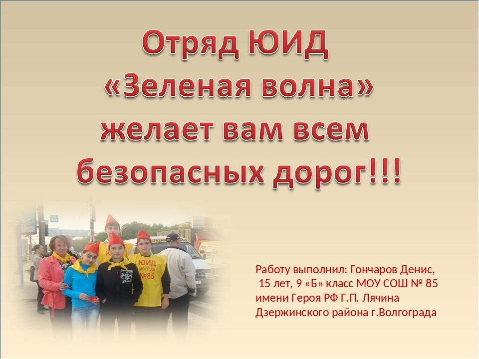 Работу выполнил: Гончаров Денис, 15 лет, 9 «Б» класс МОУ СОШ № 85 имени Героя...
