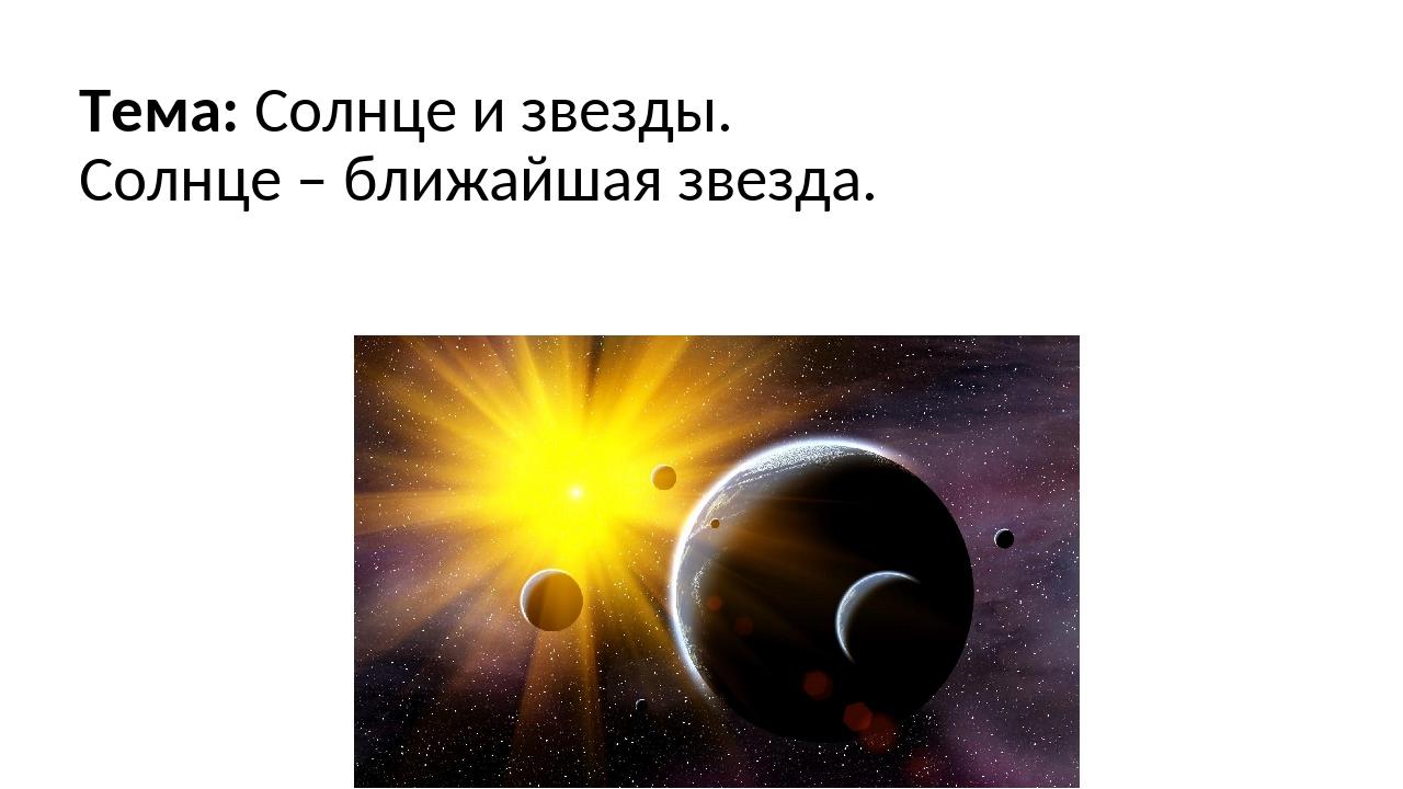 Тема: Солнце и звезды. Солнце – ближайшая звезда.