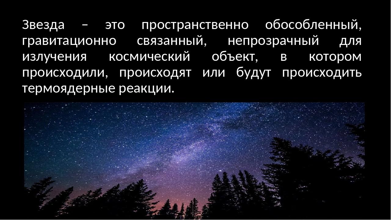 Звезда – это пространственно обособленный, гравитационно связанный, непрозрач...
