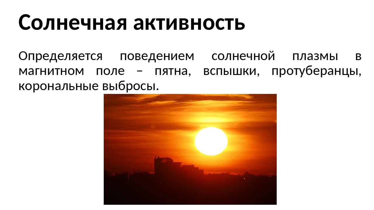 Солнечная активность Определяется поведением солнечной плазмы в магнитном пол...