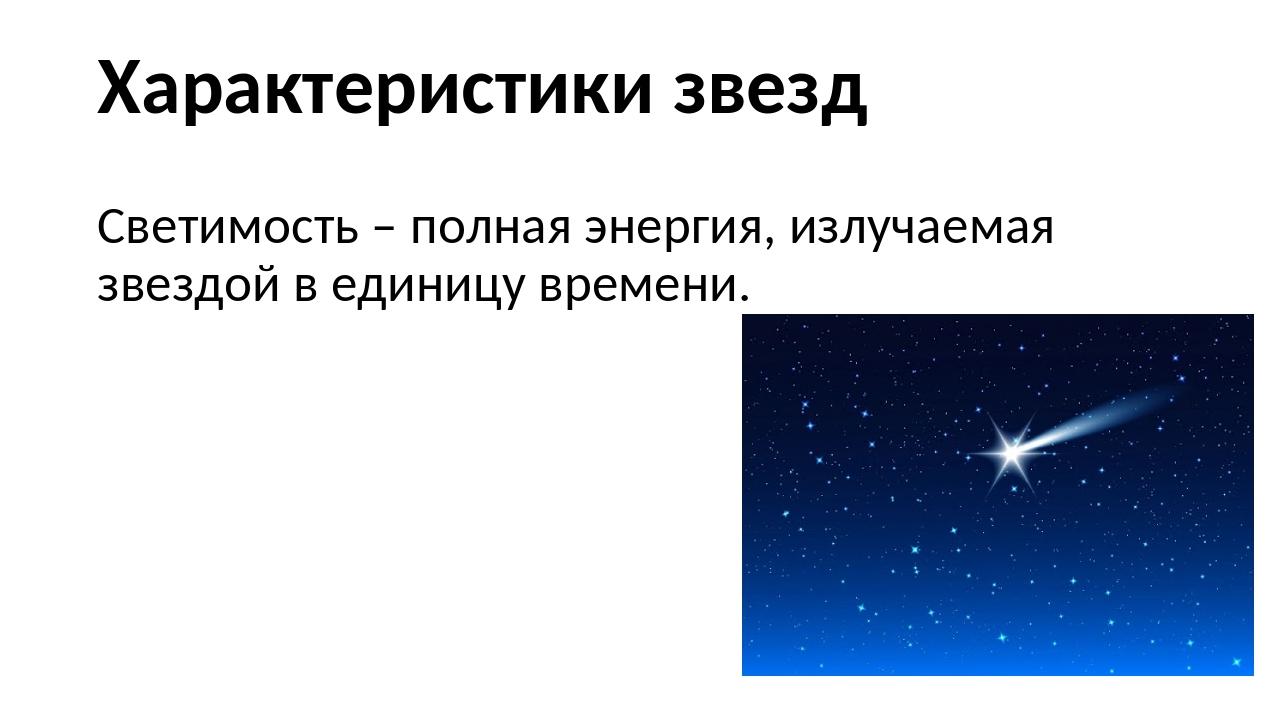 Характеристики звезд Светимость – полная энергия, излучаемая звездой в единиц...