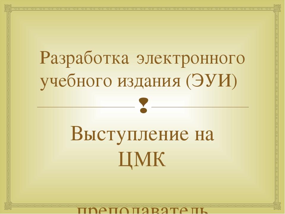 Разработка электронного учебного издания (ЭУИ) Выступление на ЦМК преподавате...
