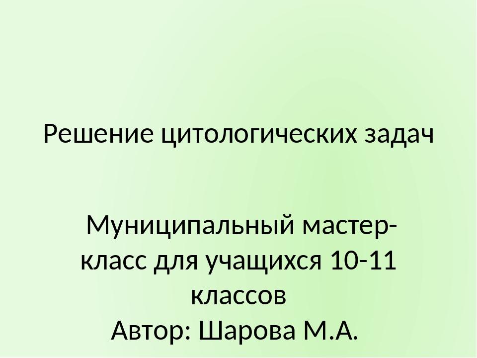 Решение цитологических задач Муниципальный мастер- класс для учащихся 10-11 к...