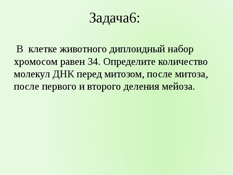 Задача6: В клетке животного диплоидный набор хромосом равен 34. Определите ко...