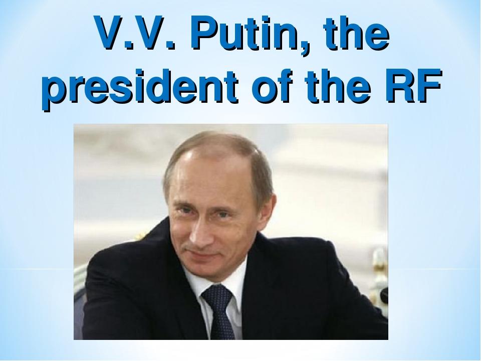 V.V. Putin, the president of the RF