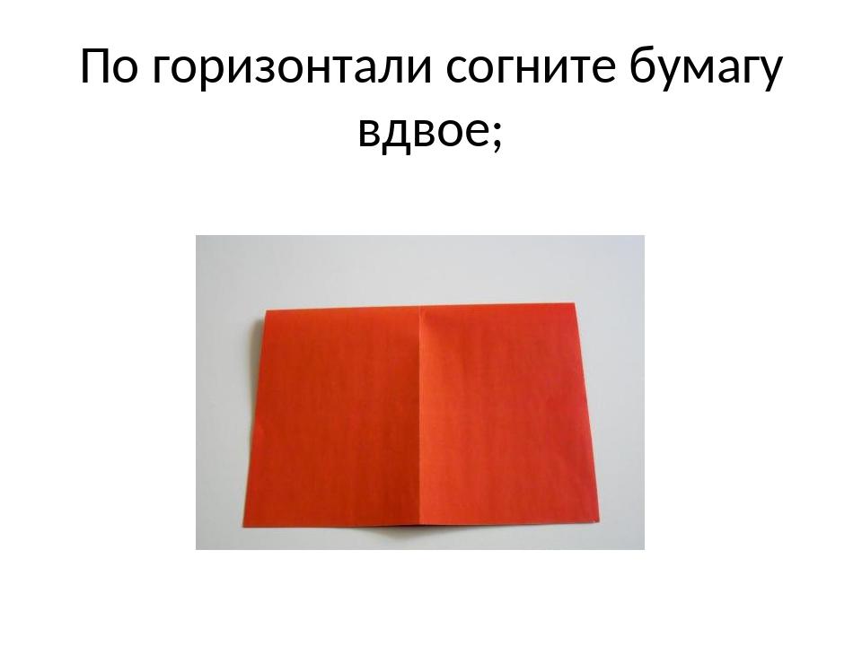 По горизонтали согните бумагу вдвое;