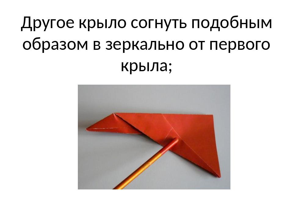 Другое крыло согнуть подобным образом в зеркально от первого крыла;