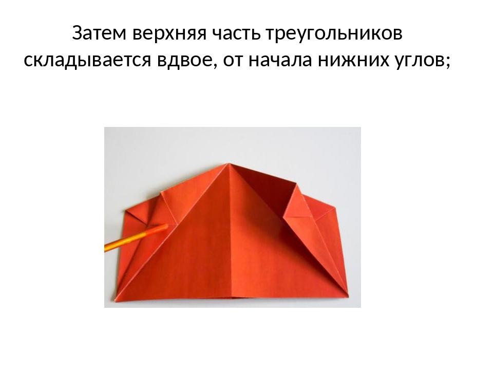 Затем верхняя часть треугольников складывается вдвое, от начала нижних углов;