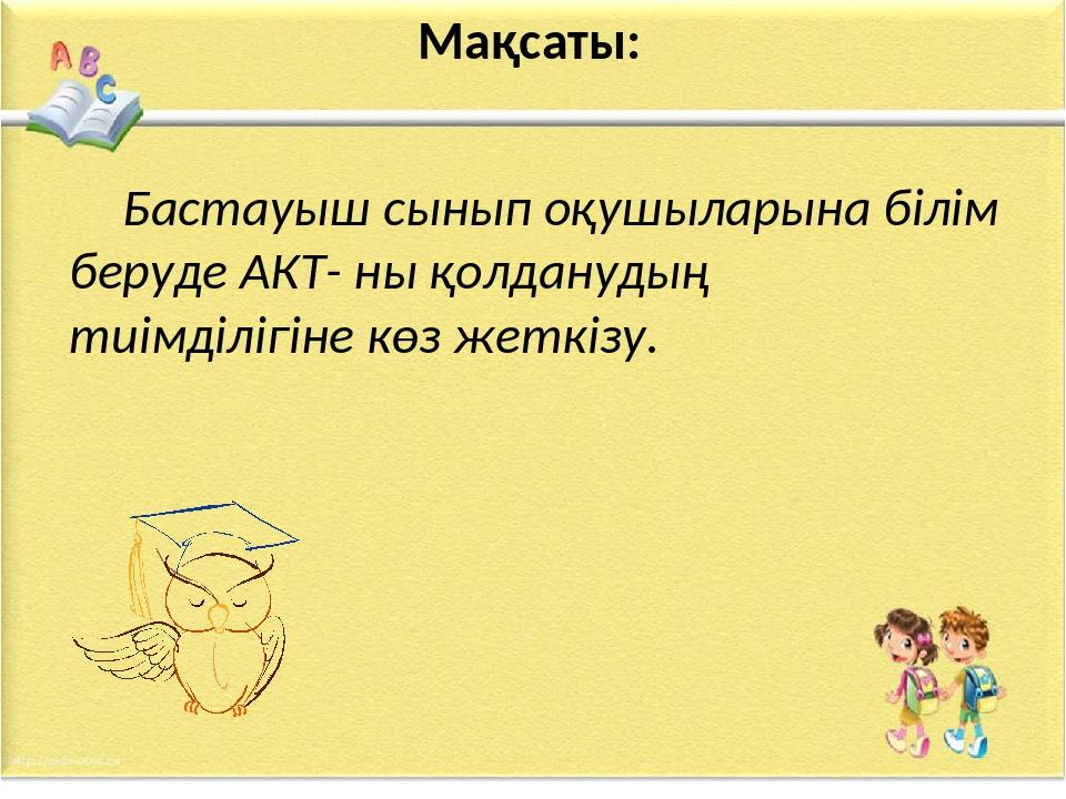 Мақсаты: Бастауыш сынып оқушыларына білім беруде АКТ- ны қолданудың тиімділі...