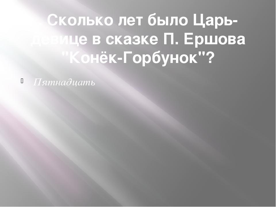 """. Сколько лет было Царь-девице в сказке П. Ершова """"Конёк-Горбунок""""? Пятнадцать"""