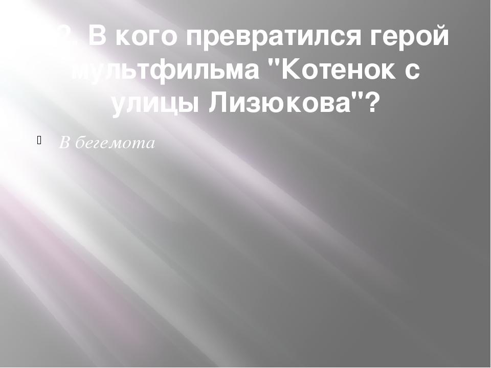 """12. В кого превратился герой мультфильма """"Котенок с улицы Лизюкова""""? В бегемота"""