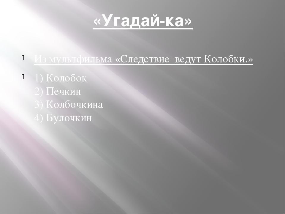 «Угадай-ка» Из мультфильма «Следствие ведут Колобки.» 1) Колобок 2) Печкин 3)...
