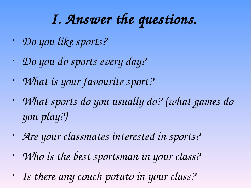 I. Answer the questions. Do you like sports? Do you do sports every day? What...