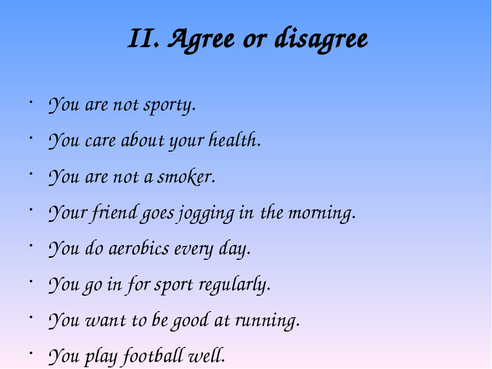 II. Agree or disagree You are not sporty. You care about your health. You are...