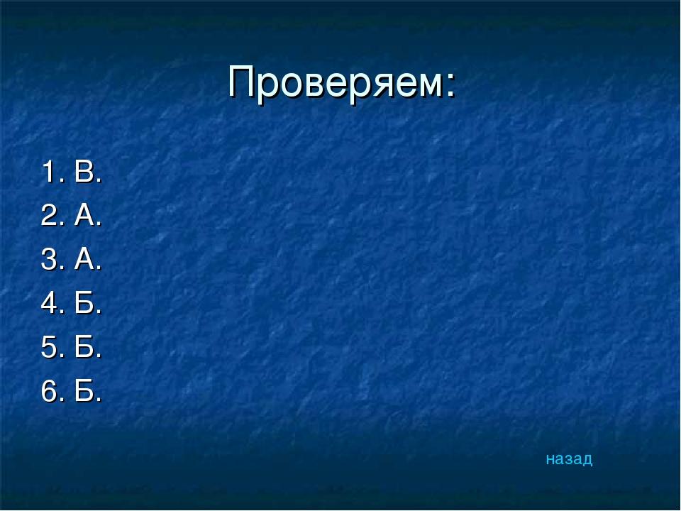 Проверяем: 1. В. 2. А. 3. А. 4. Б. 5. Б. 6. Б. назад