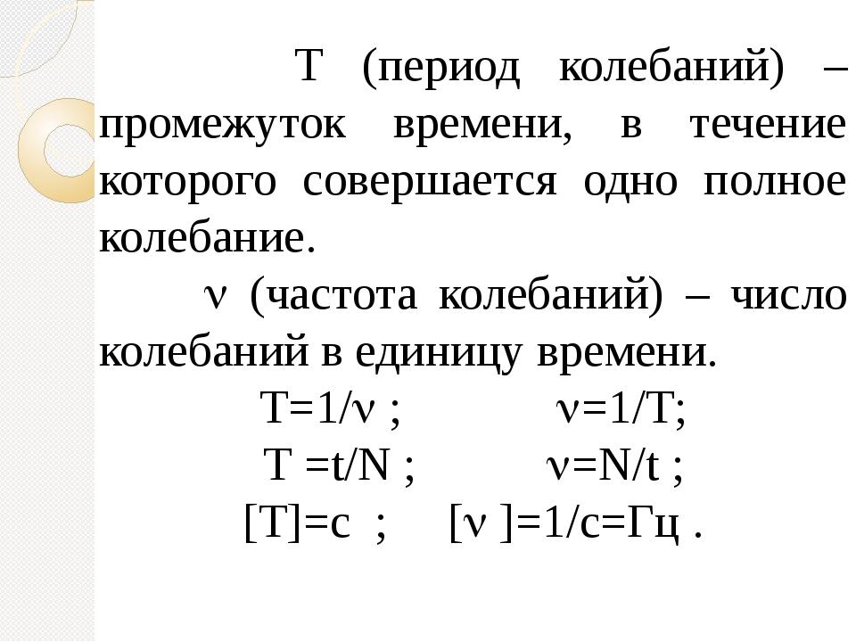 Т (период колебаний) – промежуток времени, в течение которого совершается од...