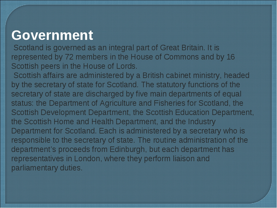 Government Scotland is governed as an integral part of Great Britain. It is r...